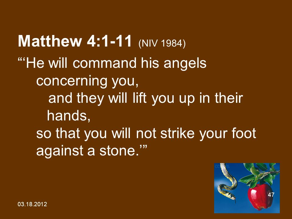 "03.18.2012 47 Matthew 4:1-11 (NIV 1984) ""'He will command his angels concerning you, and they will lift you up in their hands, so that you will not st"