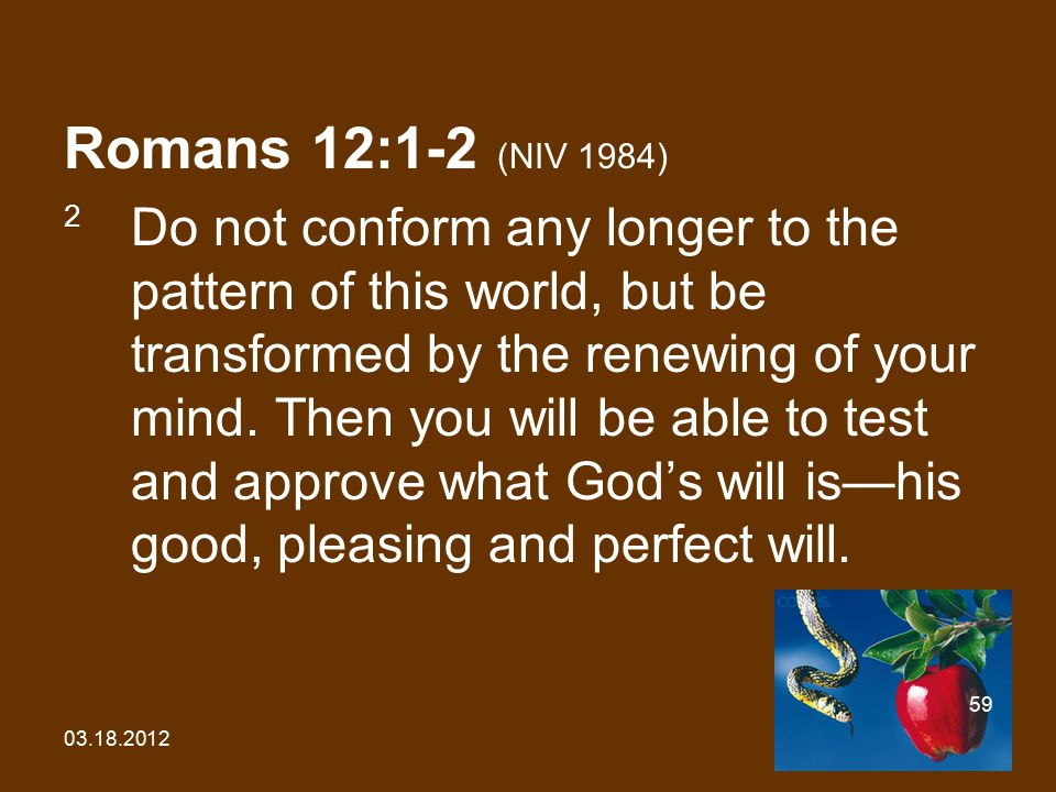 03.18.2012 59 Romans 12:1-2 (NIV 1984) 2 Do not conform any longer to the pattern of this world, but be transformed by the renewing of your mind.