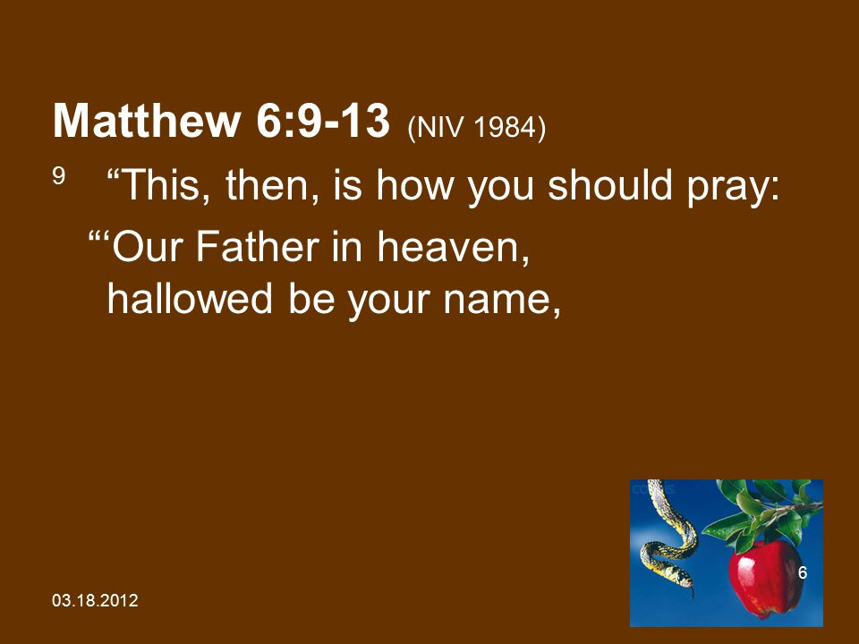 "03.18.2012 6 Matthew 6:9-13 (NIV 1984) 9 ""This, then, is how you should pray: ""'Our Father in heaven, hallowed be your name,"