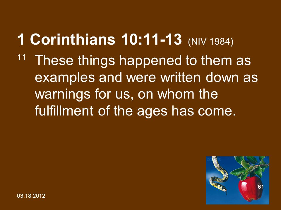 03.18.2012 61 1 Corinthians 10:11-13 (NIV 1984) 11 These things happened to them as examples and were written down as warnings for us, on whom the fulfillment of the ages has come.