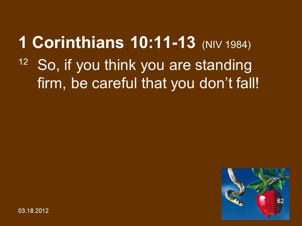 03.18.2012 62 1 Corinthians 10:11-13 (NIV 1984) 12 So, if you think you are standing firm, be careful that you don't fall!