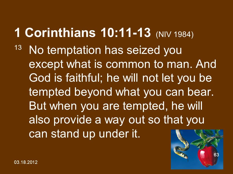 03.18.2012 63 1 Corinthians 10:11-13 (NIV 1984) 13 No temptation has seized you except what is common to man.