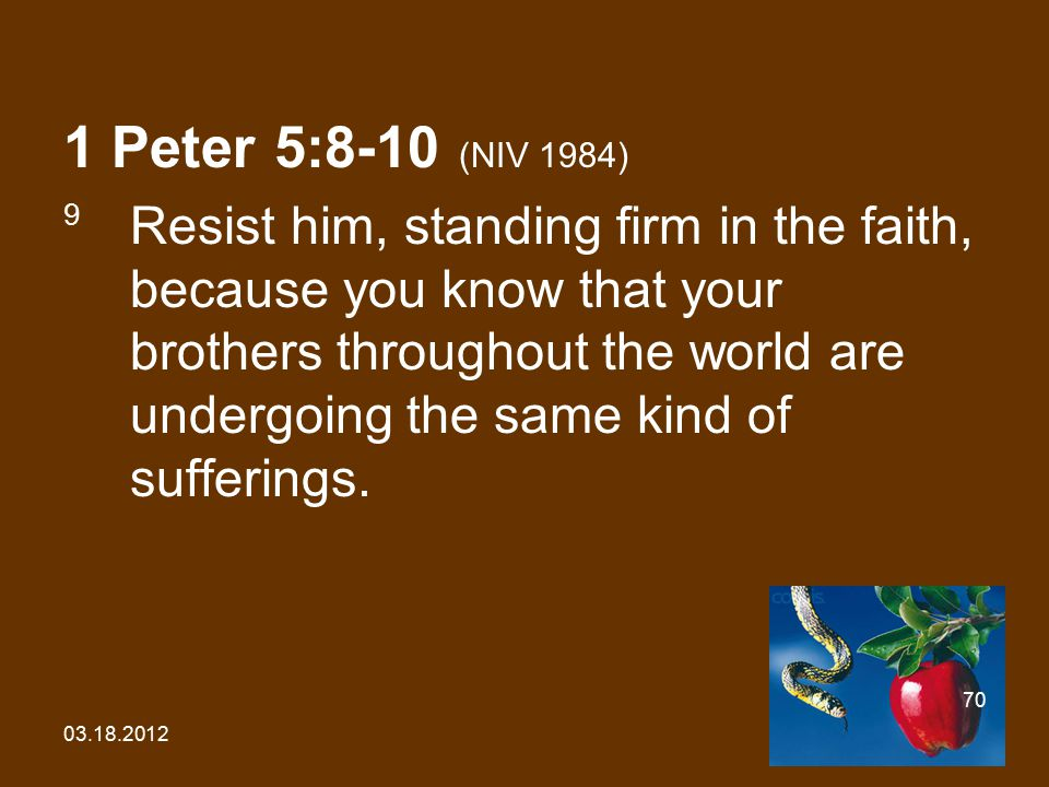 03.18.2012 70 1 Peter 5:8-10 (NIV 1984) 9 Resist him, standing firm in the faith, because you know that your brothers throughout the world are undergoing the same kind of sufferings.