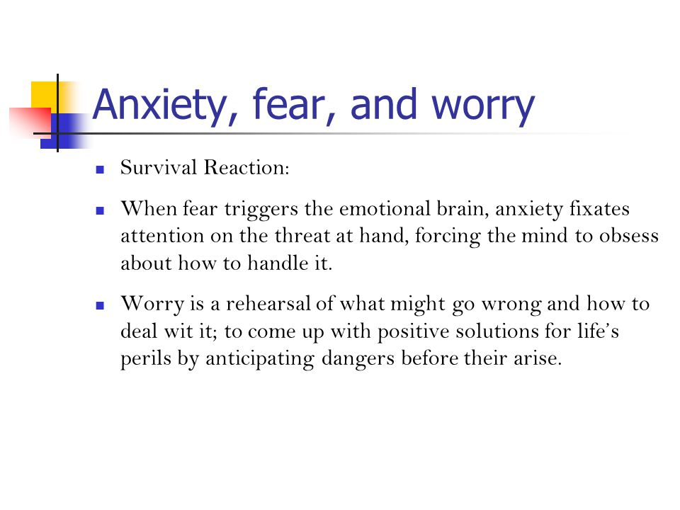 Anxiety, fear, and worry Survival Reaction: When fear triggers the emotional brain, anxiety fixates attention on the threat at hand, forcing the mind to obsess about how to handle it.