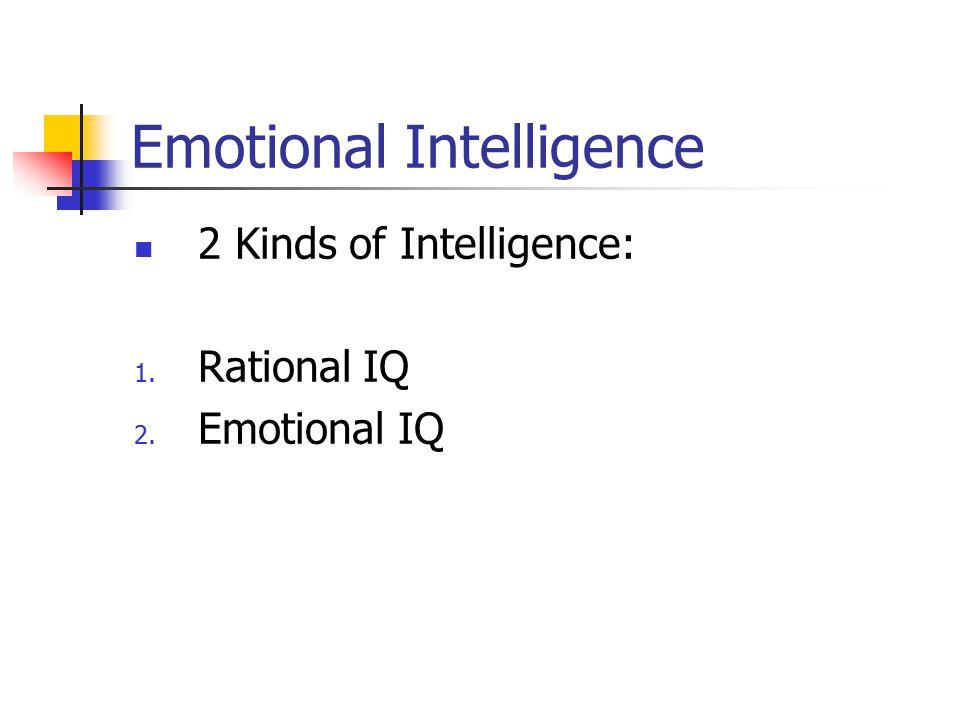 Emotional Intelligence 2 Kinds of Intelligence: 1. Rational IQ 2. Emotional IQ