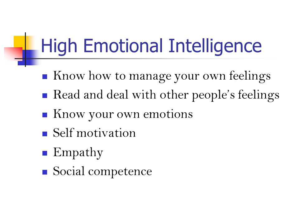 High Emotional Intelligence Know how to manage your own feelings Read and deal with other people's feelings Know your own emotions Self motivation Empathy Social competence