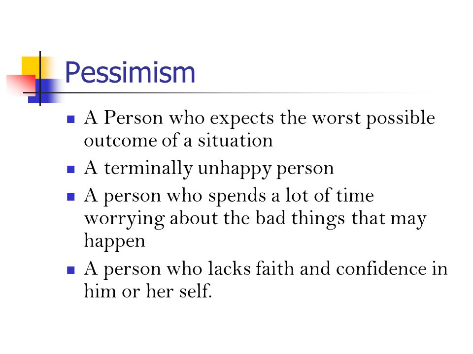 Pessimism A Person who expects the worst possible outcome of a situation A terminally unhappy person A person who spends a lot of time worrying about the bad things that may happen A person who lacks faith and confidence in him or her self.