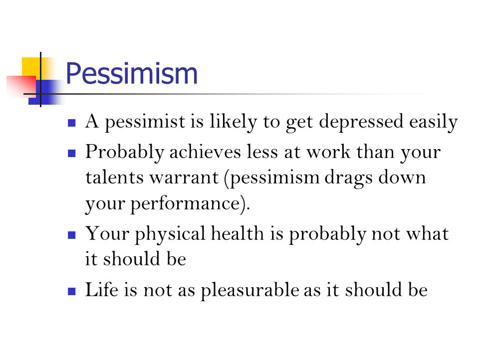 Pessimism A pessimist is likely to get depressed easily Probably achieves less at work than your talents warrant (pessimism drags down your performance).