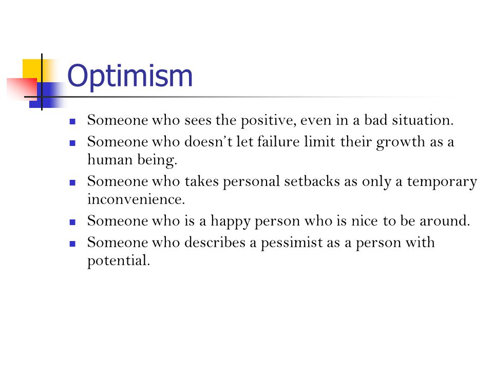 Optimism Someone who sees the positive, even in a bad situation.