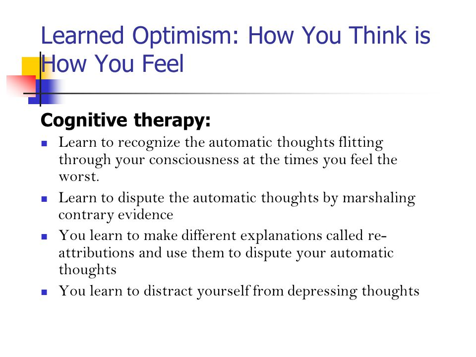Learned Optimism: How You Think is How You Feel Cognitive therapy: Learn to recognize the automatic thoughts flitting through your consciousness at the times you feel the worst.