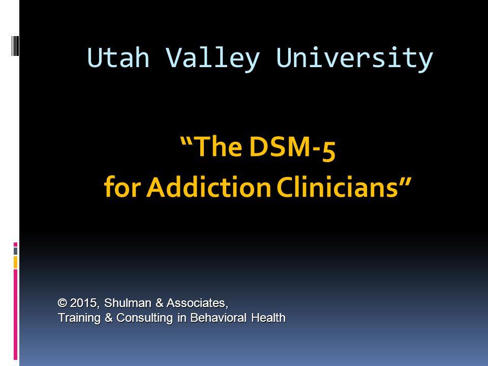 "Utah Valley University ""The DSM-5 for Addiction Clinicians"" © 2015, Shulman & Associates, Training & Consulting in Behavioral Health"