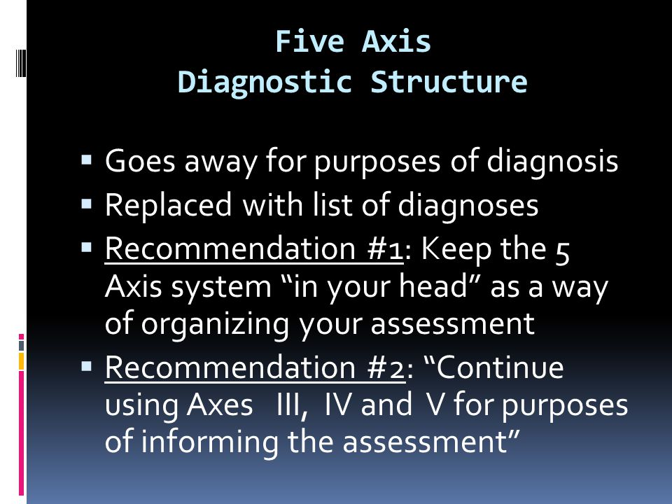 """Five Axis Diagnostic Structure  Goes away for purposes of diagnosis  Replaced with list of diagnoses  Recommendation #1: Keep the 5 Axis system """"in"""