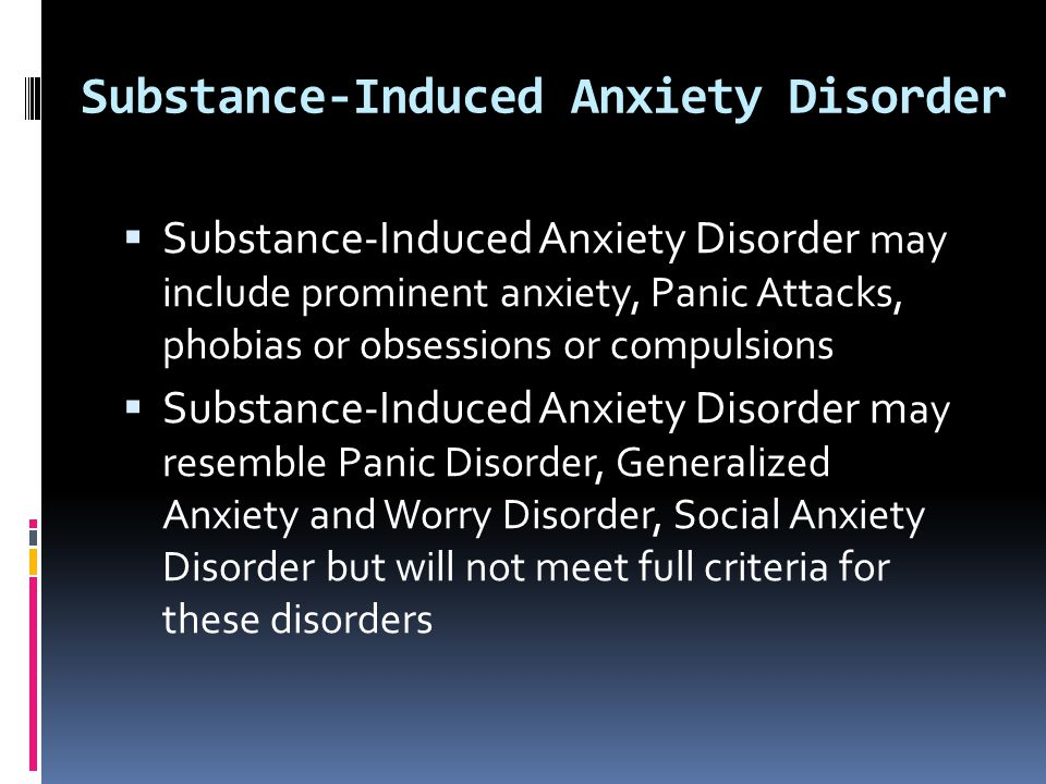 Substance-Induced Anxiety Disorder  Substance-Induced Anxiety Disorder may include prominent anxiety, Panic Attacks, phobias or obsessions or compuls