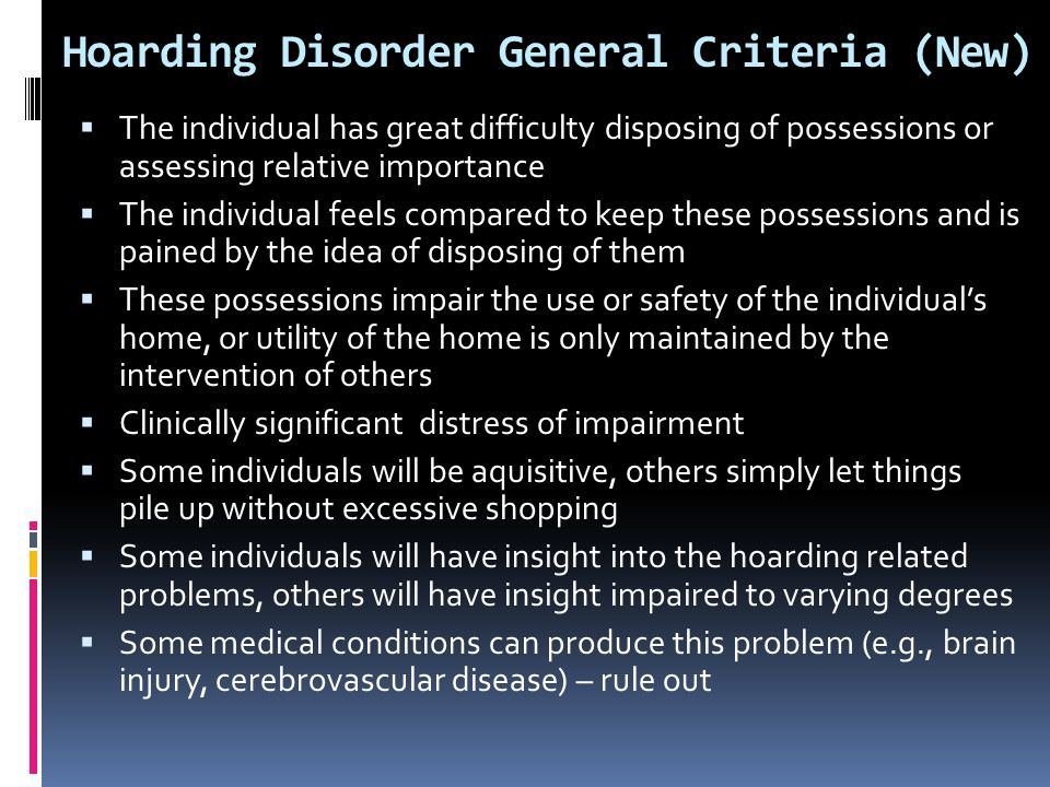 Hoarding Disorder General Criteria (New)  The individual has great difficulty disposing of possessions or assessing relative importance  The individ