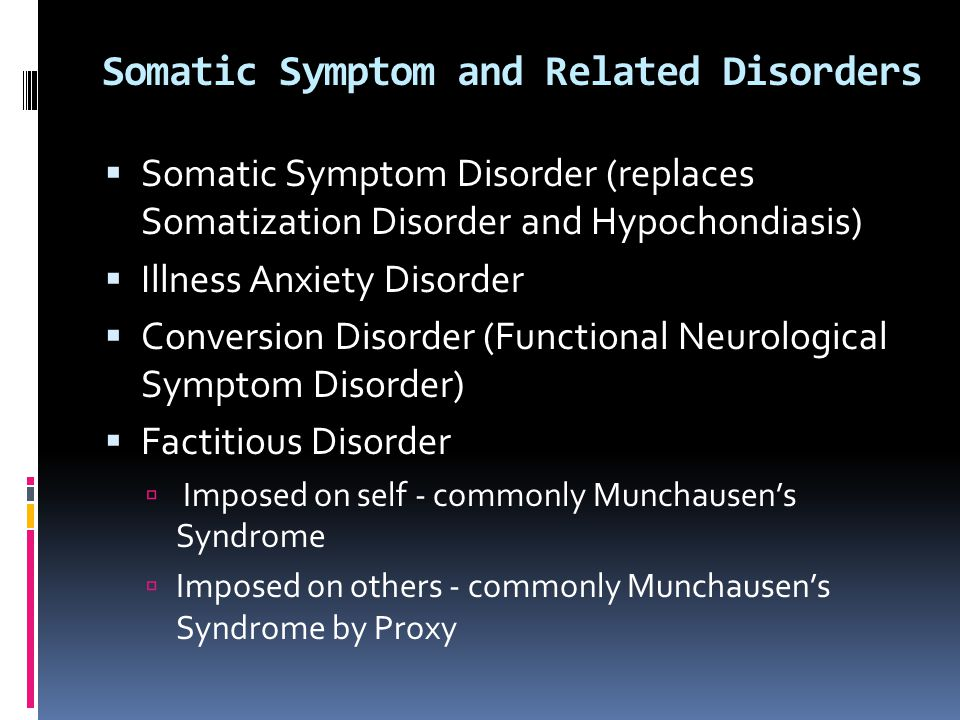 Somatic Symptom and Related Disorders  Somatic Symptom Disorder (replaces Somatization Disorder and Hypochondiasis)  Illness Anxiety Disorder  Conv