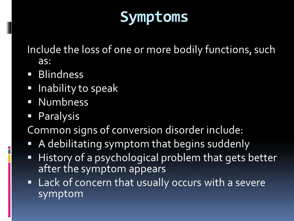 Symptoms Include the loss of one or more bodily functions, such as:  Blindness  Inability to speak  Numbness  Paralysis Common signs of conversion