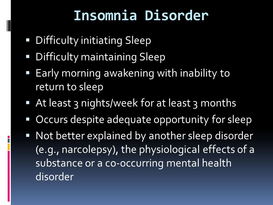 Insomnia Disorder  Difficulty initiating Sleep  Difficulty maintaining Sleep  Early morning awakening with inability to return to sleep  At least