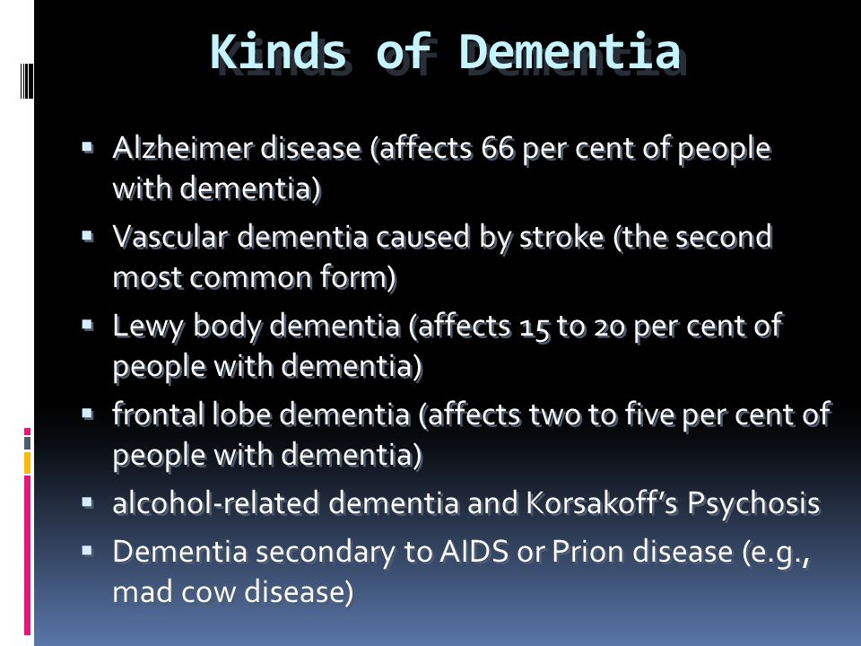 Kinds of Dementia  Alzheimer disease (affects 66 per cent of people with dementia)  Vascular dementia caused by stroke (the second most common form)
