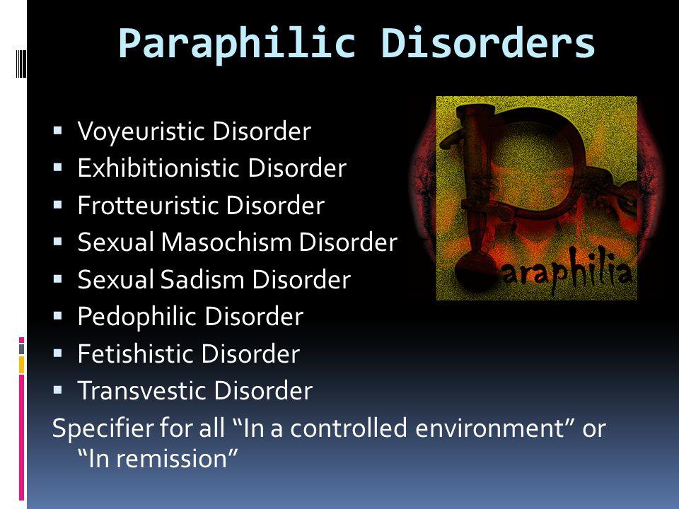  Voyeuristic Disorder  Exhibitionistic Disorder  Frotteuristic Disorder  Sexual Masochism Disorder  Sexual Sadism Disorder  Pedophilic Disorder