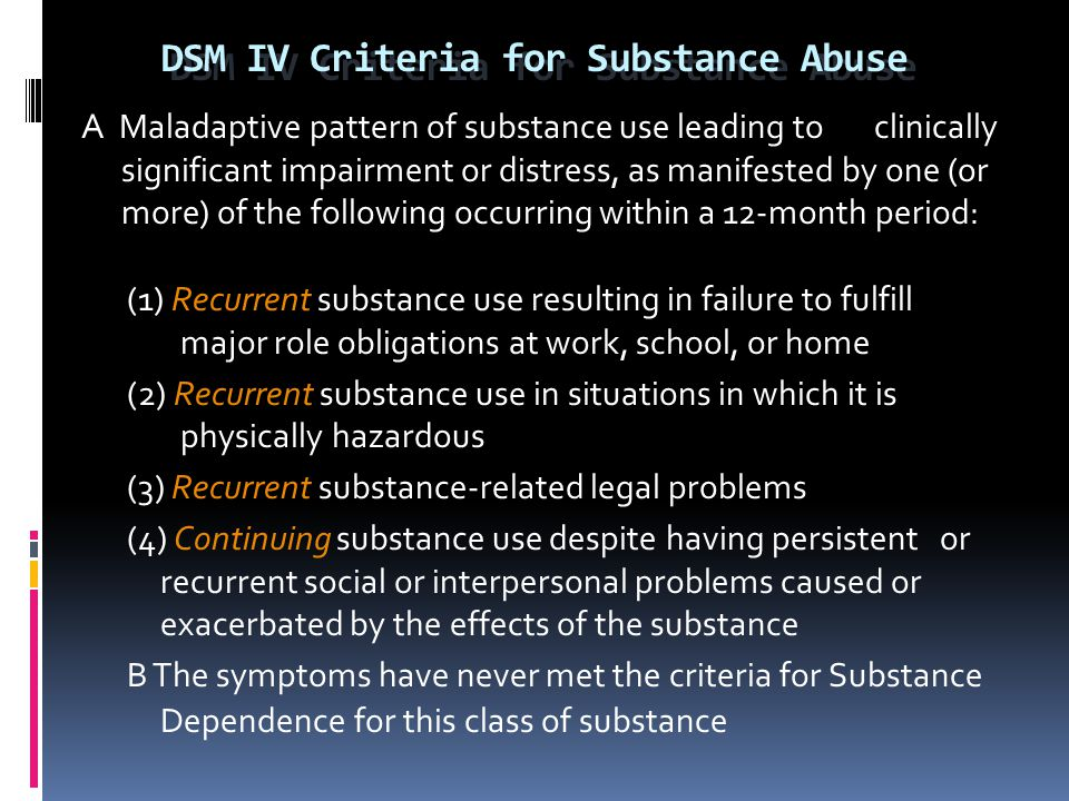 DSM IV Criteria for Substance Abuse A Maladaptive pattern of substance use leading to clinically significant impairment or distress, as manifested by