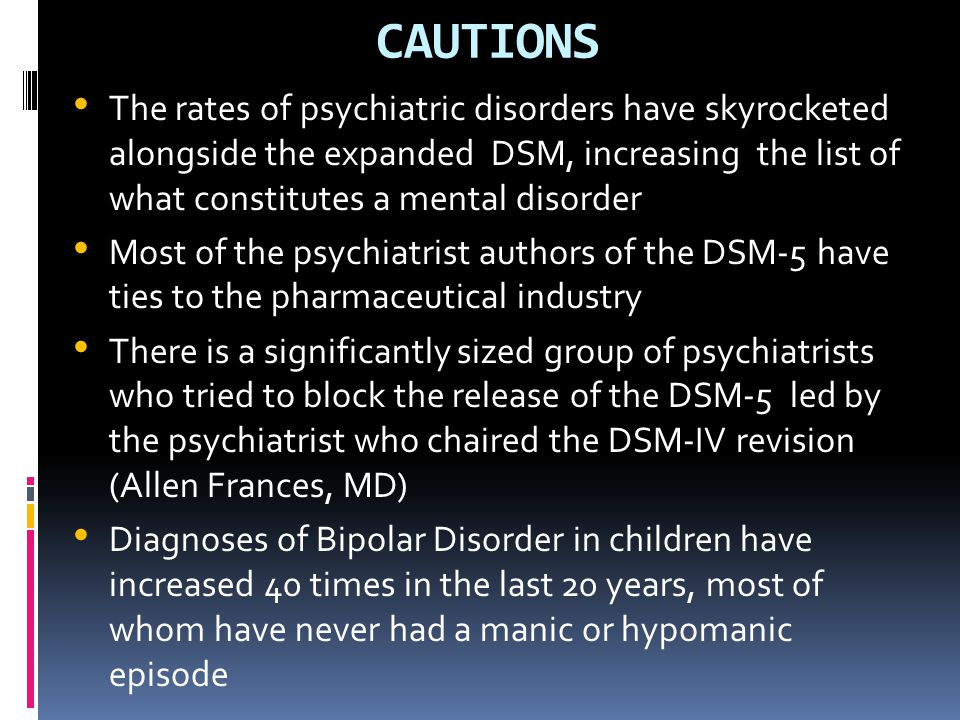 CAUTIONS The rates of psychiatric disorders have skyrocketed alongside the expanded DSM, increasing the list of what constitutes a mental disorder Mos