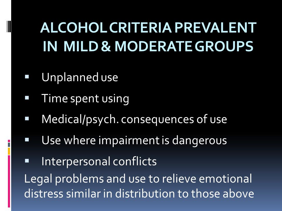 ALCOHOL CRITERIA PREVALENT IN MILD & MODERATE GROUPS  Unplanned use  Time spent using  Medical/psych. consequences of use  Use where impairment is