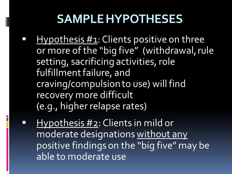 """SAMPLE HYPOTHESES  Hypothesis #1: Clients positive on three or more of the """"big five"""" (withdrawal, rule setting, sacrificing activities, role fulfill"""