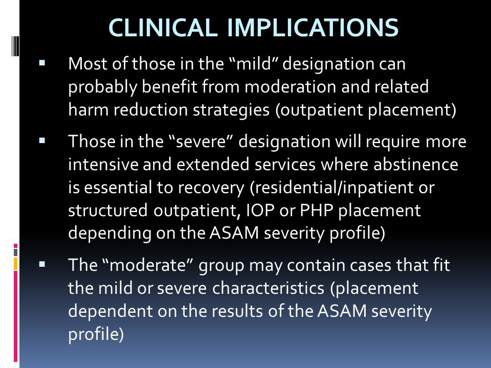 """CLINICAL IMPLICATIONS  Most of those in the """"mild"""" designation can probably benefit from moderation and related harm reduction strategies (outpatient"""