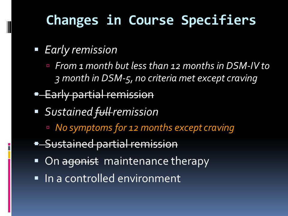 Changes in Course Specifiers  Early remission  From 1 month but less than 12 months in DSM-IV to 3 month in DSM-5, no criteria met except craving 