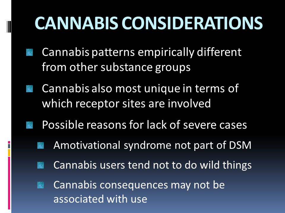 CANNABIS CONSIDERATIONS Cannabis patterns empirically different from other substance groups Cannabis also most unique in terms of which receptor sites