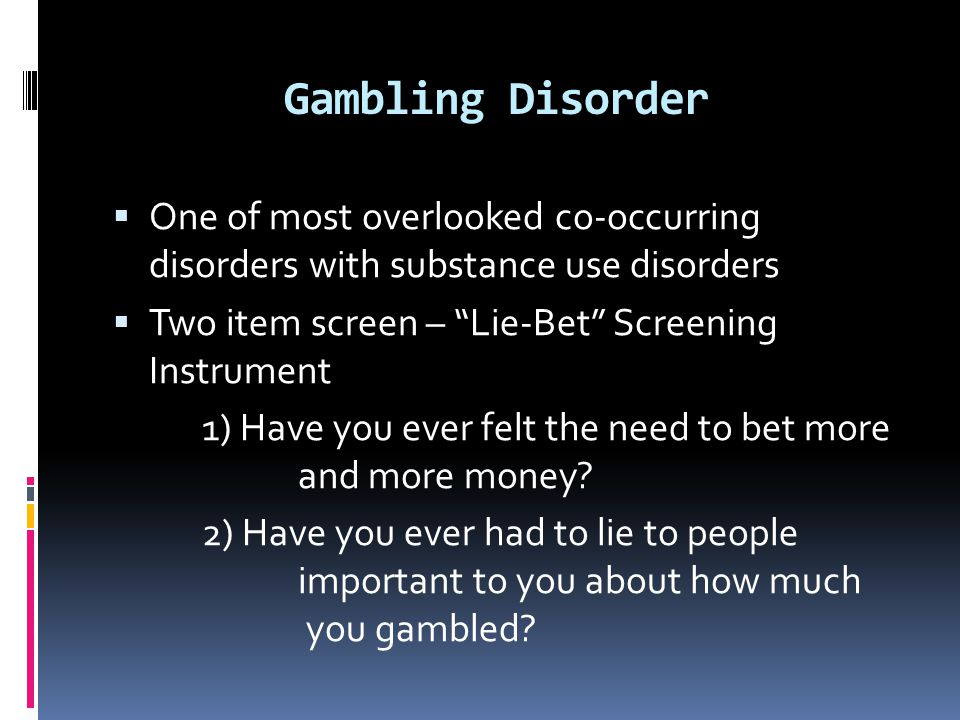 """Gambling Disorder  One of most overlooked co-occurring disorders with substance use disorders  Two item screen – """"Lie-Bet"""" Screening Instrument 1) H"""