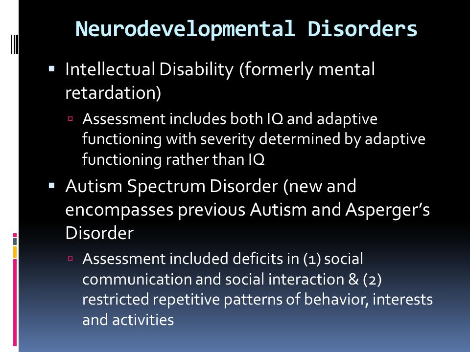  Intellectual Disability (formerly mental retardation)  Assessment includes both IQ and adaptive functioning with severity determined by adaptive fu
