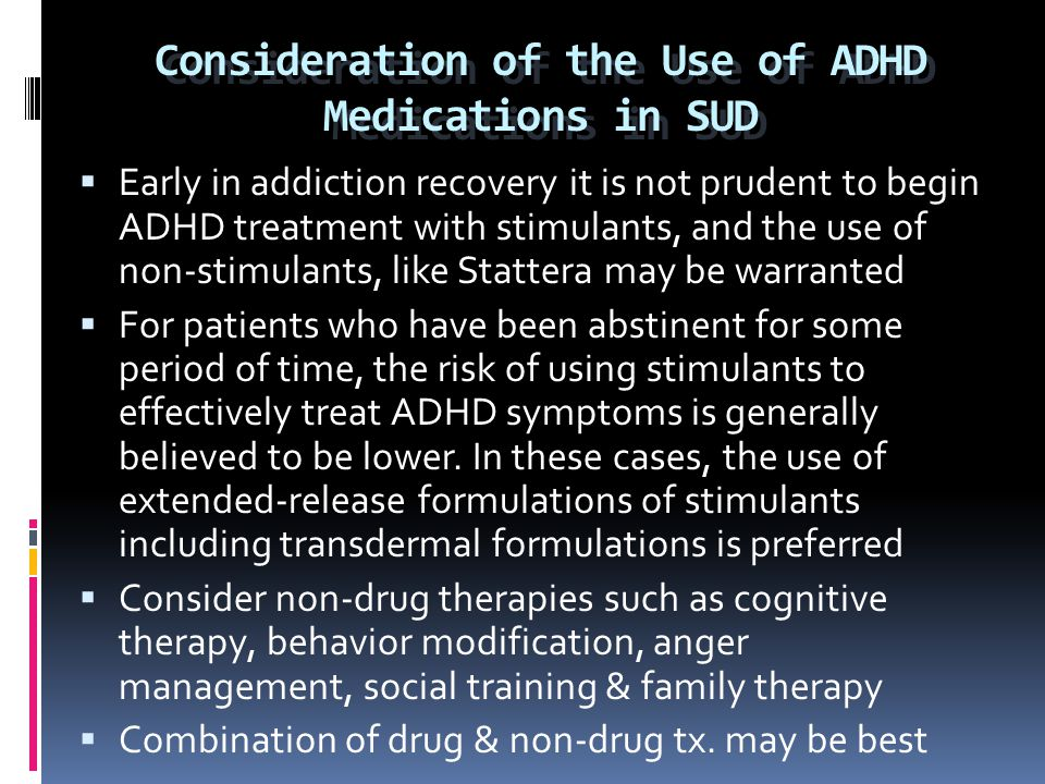 Consideration of the Use of ADHD Medications in SUD  Early in addiction recovery it is not prudent to begin ADHD treatment with stimulants, and the u