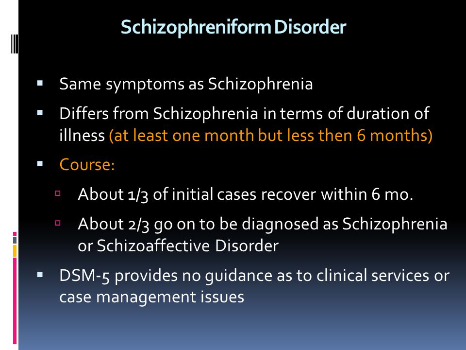 Schizophreniform Disorder  Same symptoms as Schizophrenia  Differs from Schizophrenia in terms of duration of illness (at least one month but less t