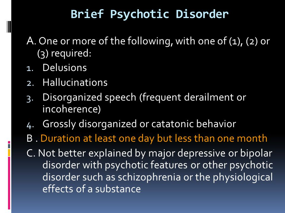 Brief Psychotic Disorder A. One or more of the following, with one of (1), (2) or (3) required: 1. Delusions 2. Hallucinations 3. Disorganized speech