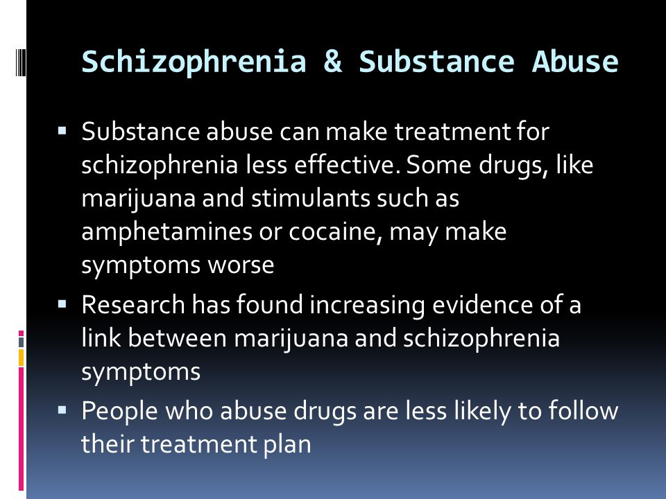 Schizophrenia & Substance Abuse  Substance abuse can make treatment for schizophrenia less effective. Some drugs, like marijuana and stimulants such