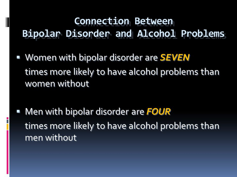 Connection Between Bipolar Disorder and Alcohol Problems  Women with bipolar disorder are SEVEN times more likely to have alcohol problems than women