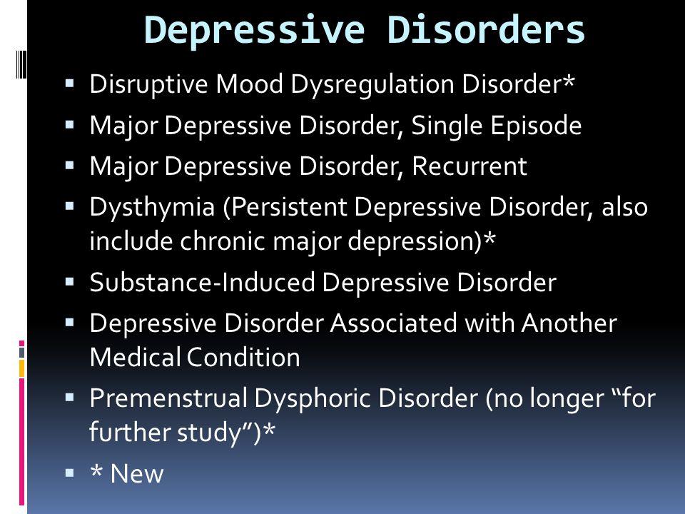  Disruptive Mood Dysregulation Disorder*  Major Depressive Disorder, Single Episode  Major Depressive Disorder, Recurrent  Dysthymia (Persistent D