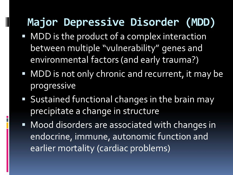 """Major Depressive Disorder (MDD)  MDD is the product of a complex interaction between multiple """"vulnerability"""" genes and environmental factors (and ea"""