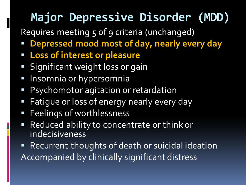 Major Depressive Disorder (MDD) Requires meeting 5 of 9 criteria (unchanged)  Depressed mood most of day, nearly every day  Loss of interest or plea
