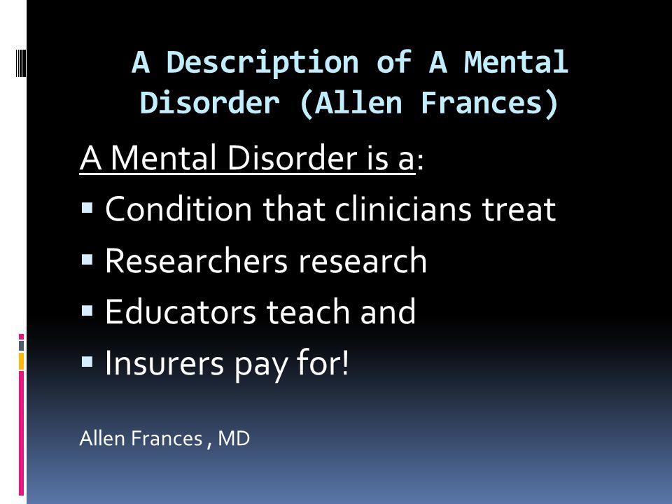 A Description of A Mental Disorder (Allen Frances) A Mental Disorder is a:  Condition that clinicians treat  Researchers research  Educators teach