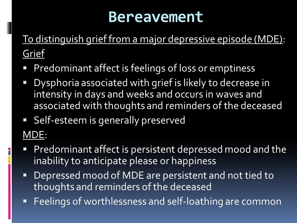 Bereavement To distinguish grief from a major depressive episode (MDE): Grief  Predominant affect is feelings of loss or emptiness  Dysphoria associ