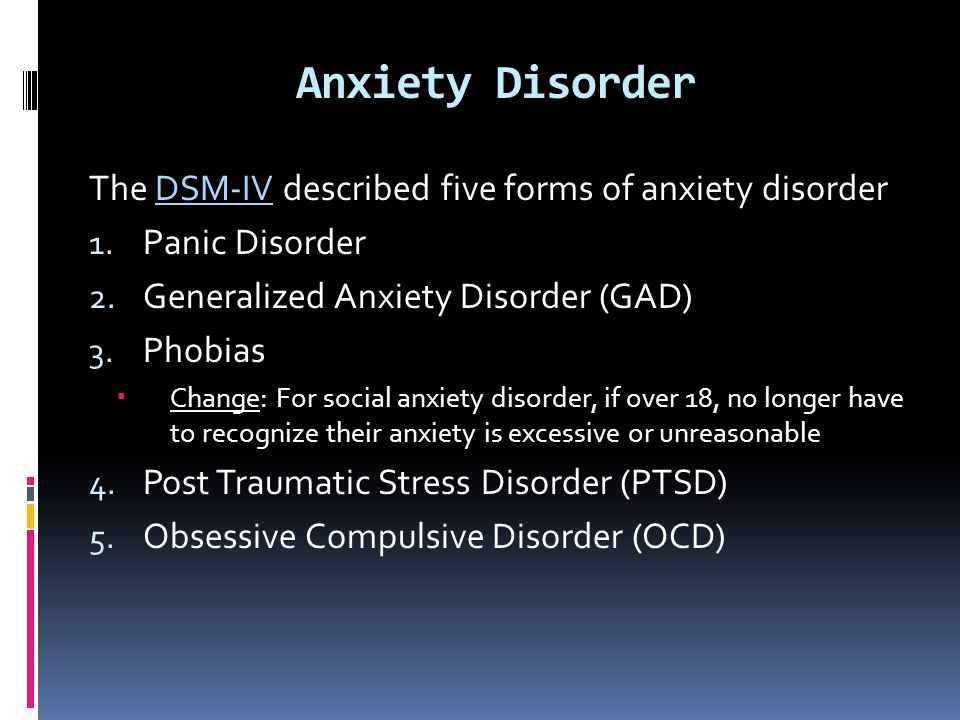 Anxiety Disorder The DSM-IV described five forms of anxiety disorder 1. Panic Disorder 2. Generalized Anxiety Disorder (GAD) 3. Phobias  Change: For