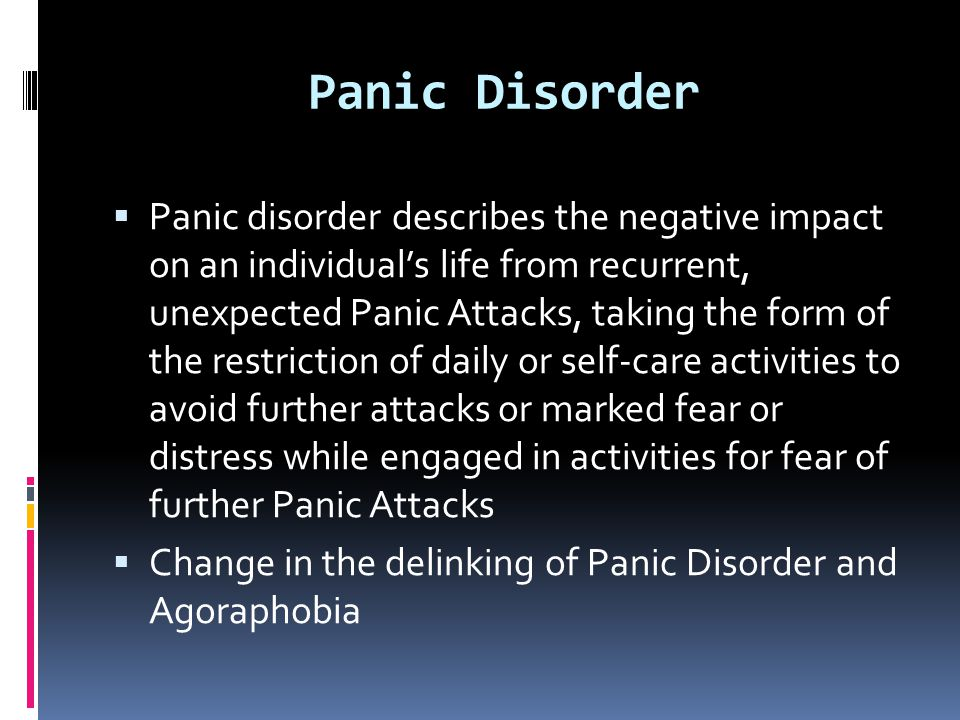 Panic Disorder  Panic disorder describes the negative impact on an individual's life from recurrent, unexpected Panic Attacks, taking the form of the