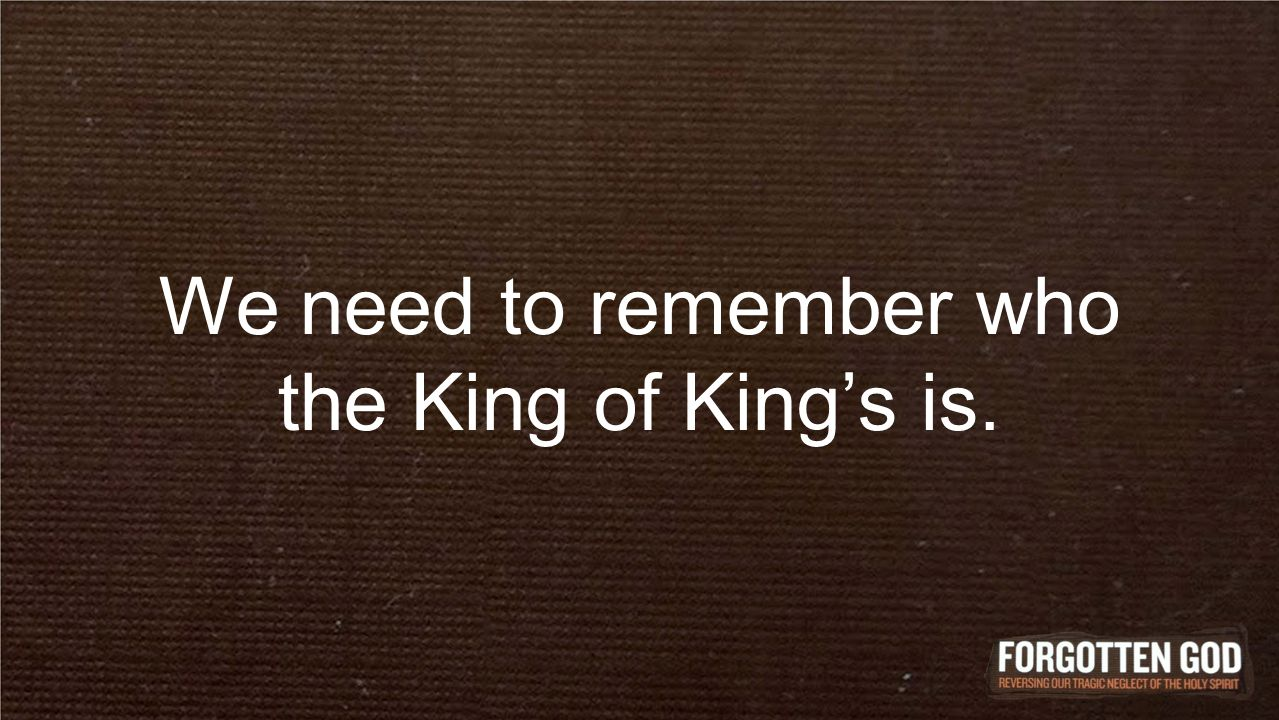 We need to remember who the King of King's is.