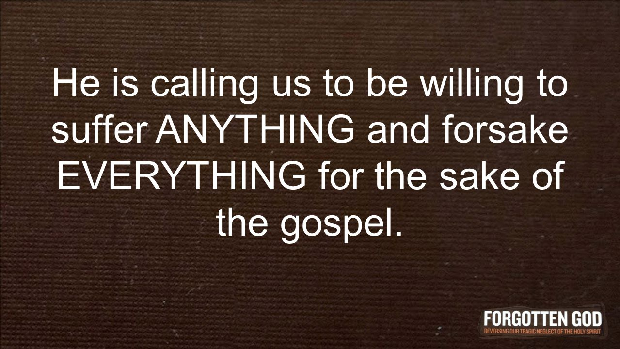 He is calling us to be willing to suffer ANYTHING and forsake EVERYTHING for the sake of the gospel.