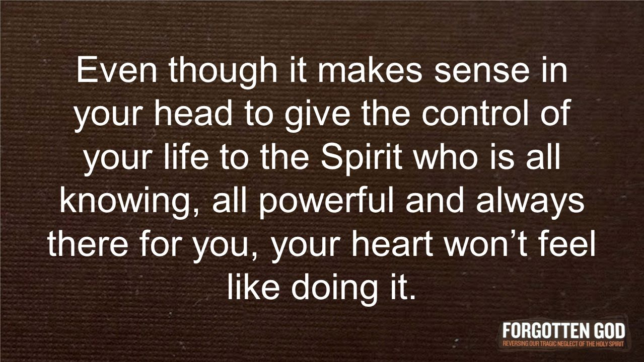 Even though it makes sense in your head to give the control of your life to the Spirit who is all knowing, all powerful and always there for you, your