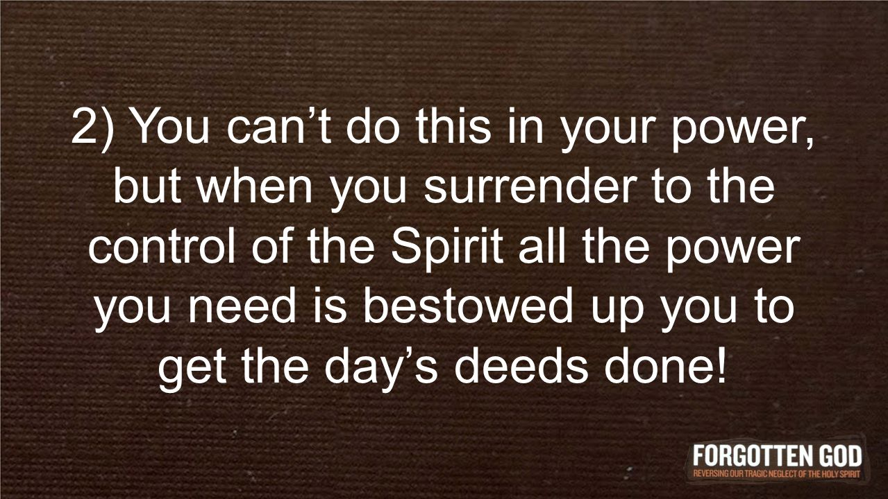 2) You can't do this in your power, but when you surrender to the control of the Spirit all the power you need is bestowed up you to get the day's dee