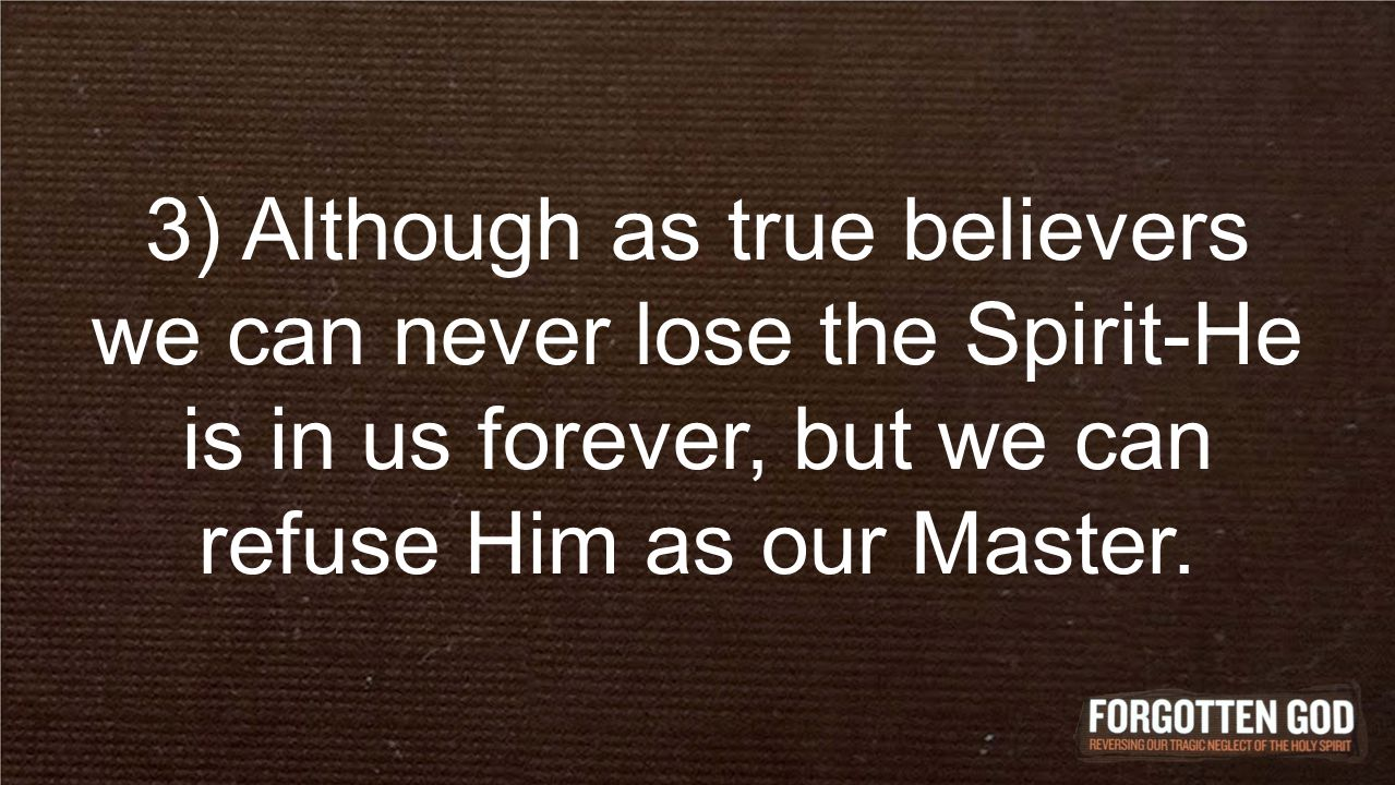 3) Although as true believers we can never lose the Spirit-He is in us forever, but we can refuse Him as our Master.