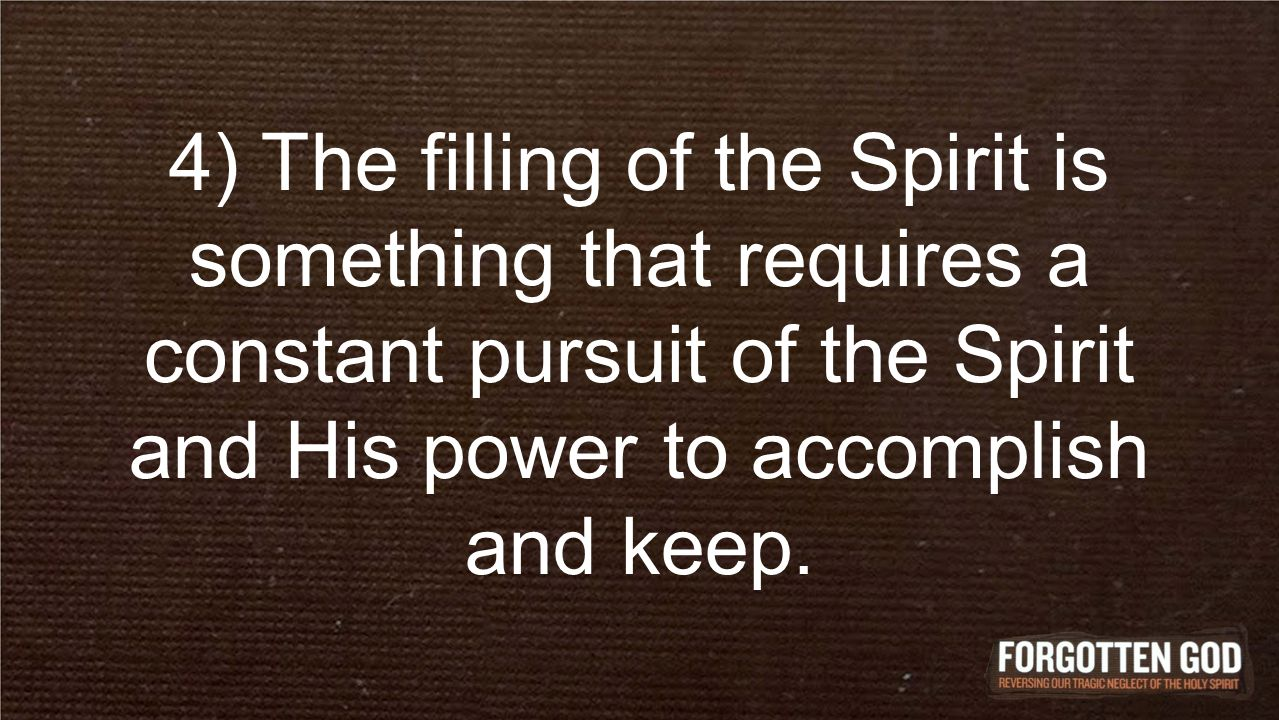 4) The filling of the Spirit is something that requires a constant pursuit of the Spirit and His power to accomplish and keep.
